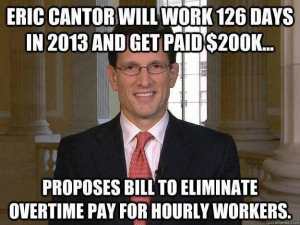 Eric Cantor will work 126 days in 2013 and get paid $200k... Proposes bill to eliminate overtime pay for hourly workers