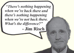 In his own words, Jim Risch: There's nothing happening when we're back there and there's nothing happening when we're not back there. What's the difference?